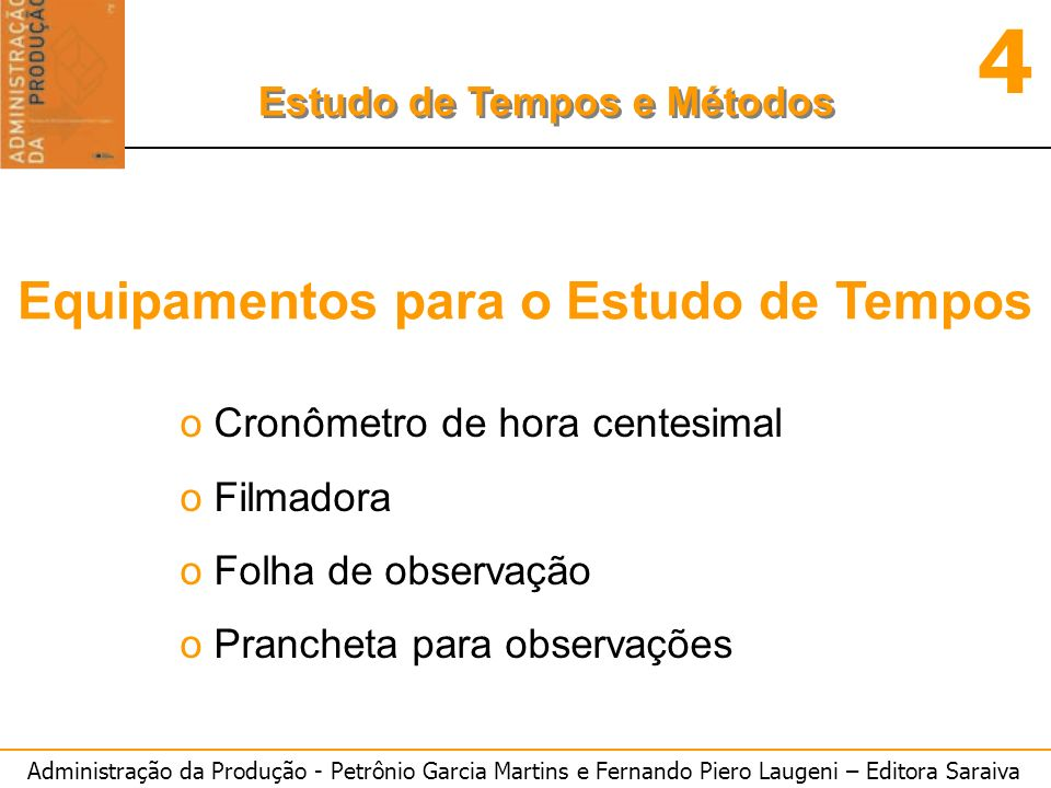 Administração da Produção - Petrônio Garcia Martins e Fernando Piero Laugeni – Editora Saraiva 4 Estudo de Tempos e Métodos Equipamentos para o Estudo