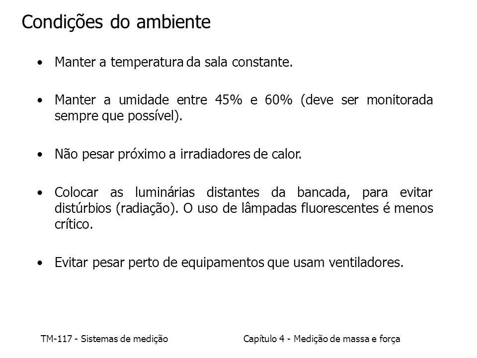 TM-117 - Sistemas de mediçãoCapítulo 4 - Medição de massa e força Condições do ambiente Manter a temperatura da sala constante. Manter a umidade entre