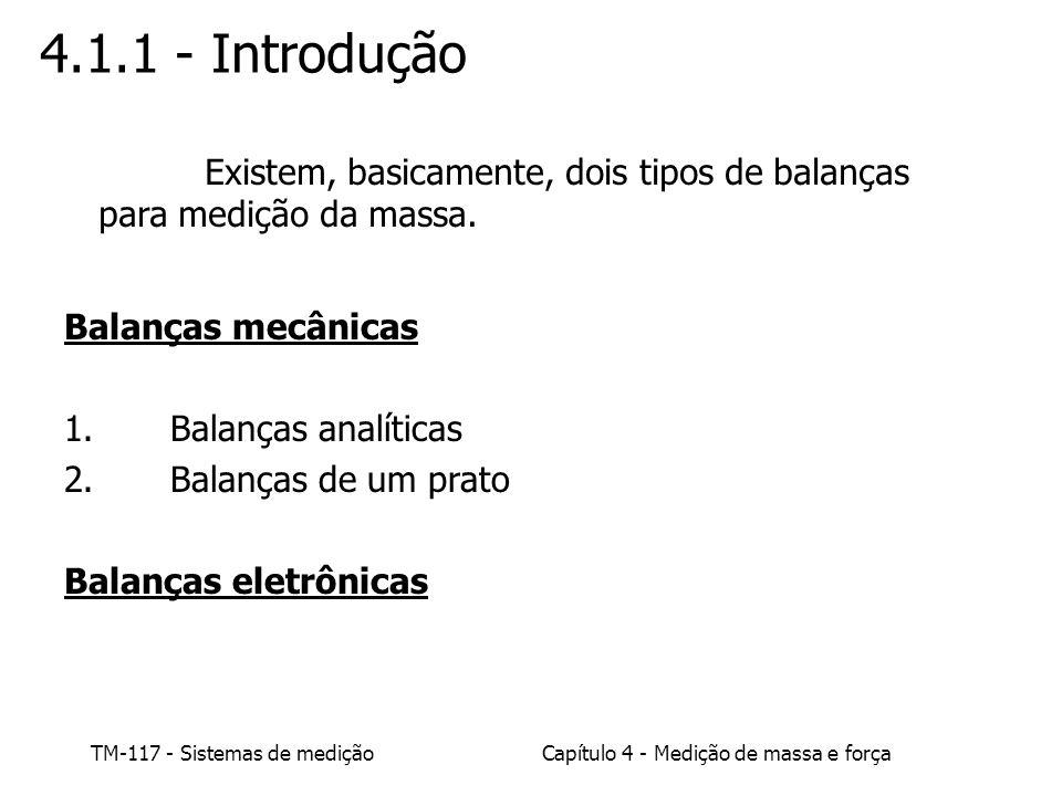 TM-117 - Sistemas de mediçãoCapítulo 4 - Medição de massa e força 4.1.1 - Introdução Balanças mecânicas 1.Balanças analíticas 2.Balanças de um prato B