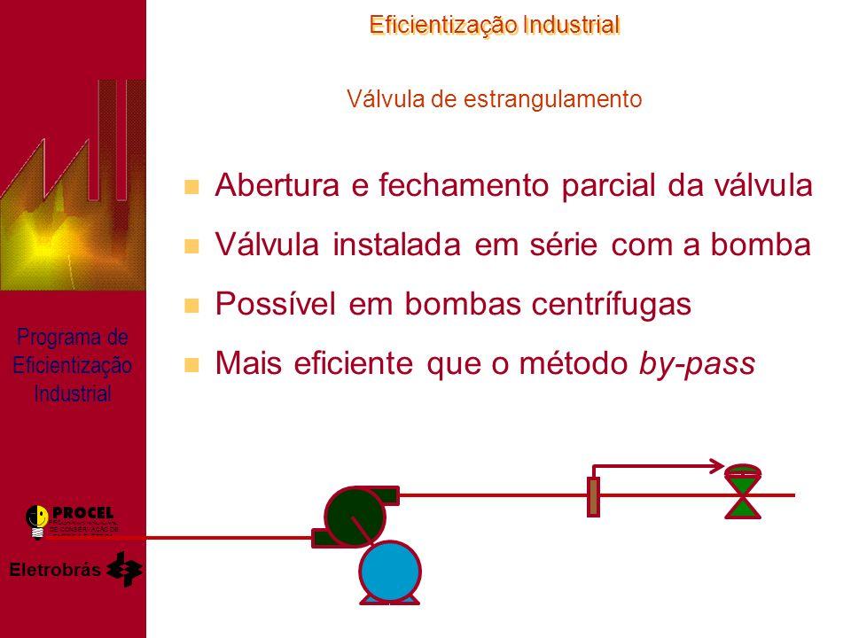 Eficientização Industrial Eletrobrás PROGRAMA NACIONAL DE CONSERVAÇÃO DE ENERGIA ELÉTRICA Programa de Eficientização Industrial Válvula de estrangulamento n Abertura e fechamento parcial da válvula n Válvula instalada em série com a bomba n Possível em bombas centrífugas n Mais eficiente que o método by-pass