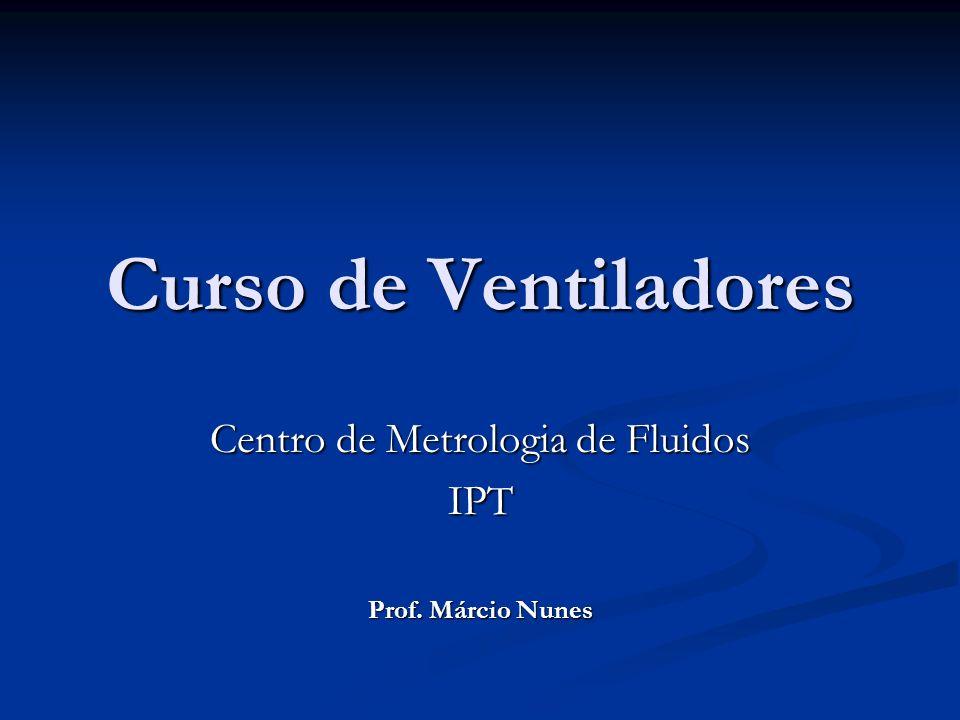 Curso de Ventiladores Centro de Metrologia de Fluidos IPT Prof. Márcio Nunes