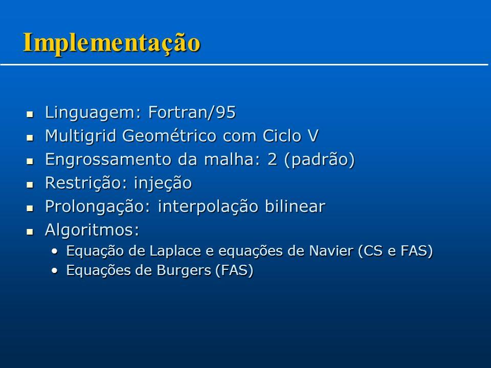 Linguagem: Fortran/95 Linguagem: Fortran/95 Multigrid Geométrico com Ciclo V Multigrid Geométrico com Ciclo V Engrossamento da malha: 2 (padrão) Engrossamento da malha: 2 (padrão) Restrição: injeção Restrição: injeção Prolongação: interpolação bilinear Prolongação: interpolação bilinear Algoritmos: Algoritmos: Equação de Laplace e equações de Navier (CS e FAS)Equação de Laplace e equações de Navier (CS e FAS) Equações de Burgers (FAS)Equações de Burgers (FAS) Implementação