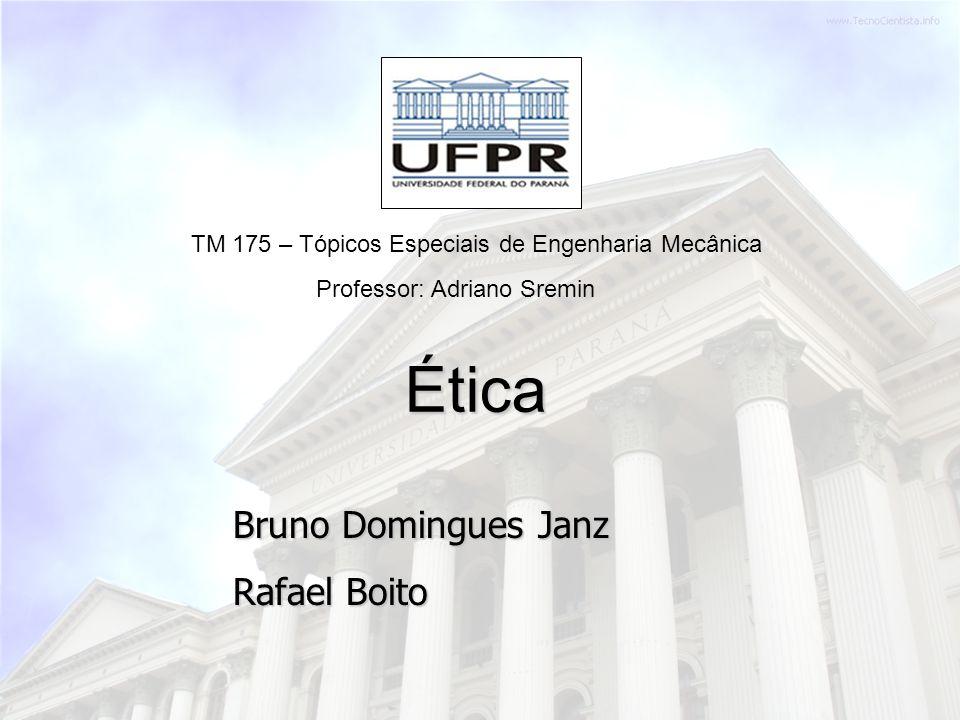 Bruno Domingues Janz Rafael Boito TM 175 – Tópicos Especiais de Engenharia Mecânica Ética Professor: Adriano Sremin