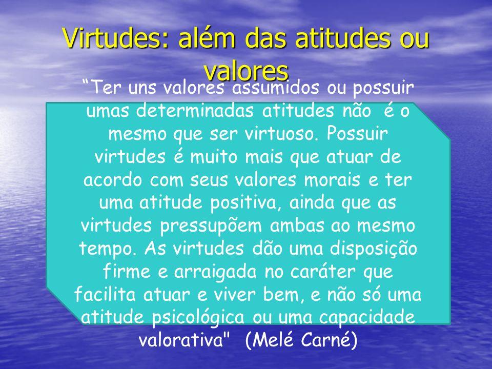 Virtudes: além das atitudes ou valores Ter uns valores assumidos ou possuir umas determinadas atitudes não é o mesmo que ser virtuoso. Possuir virtude