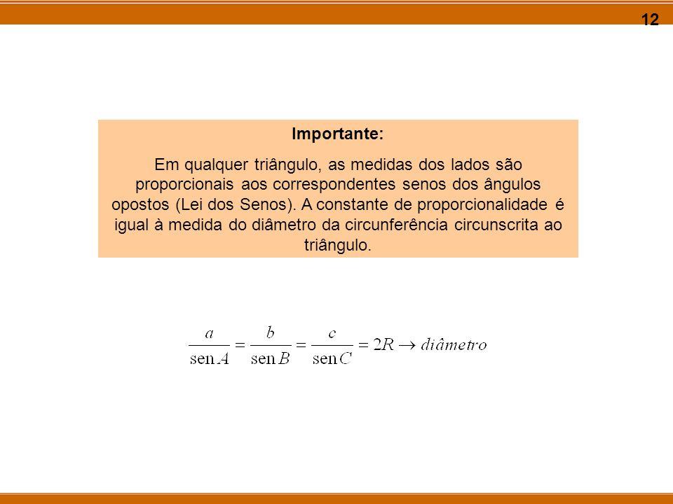 12 Importante: Em qualquer triângulo, as medidas dos lados são proporcionais aos correspondentes senos dos ângulos opostos (Lei dos Senos). A constant