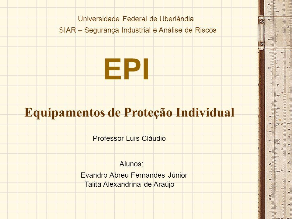 EPI Equipamentos de Proteção Individual Universidade Federal de Uberlândia SIAR – Segurança Industrial e Análise de Riscos Evandro Abreu Fernandes Jún