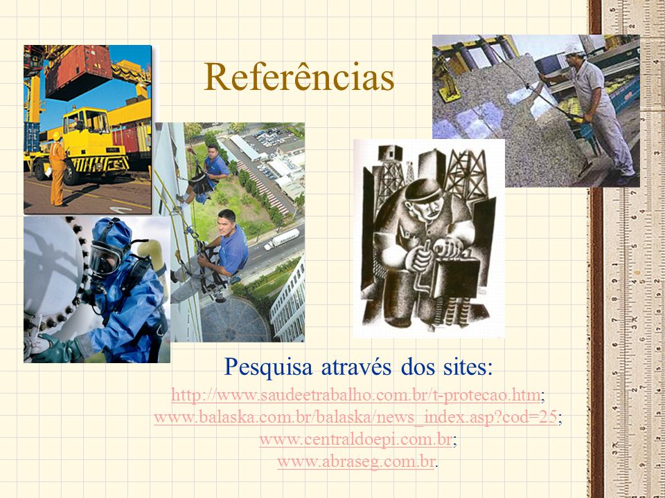 Referências Pesquisa através dos sites: http://www.saudeetrabalho.com.br/t-protecao.htmhttp://www.saudeetrabalho.com.br/t-protecao.htm; www.balaska.co