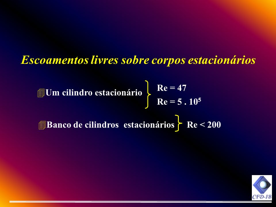 4Um cilindro estacionário 4Banco de cilindros estacionários Escoamentos livres sobre corpos estacionários Re < 200 Re = 47 Re = 5. 10 5