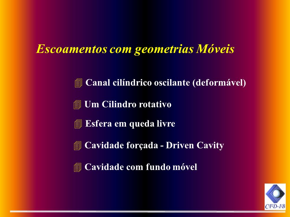 Escoamentos com geometrias Móveis 4 Um Cilindro rotativo 4 Canal cilíndrico oscilante (deformável) 4 Cavidade com fundo móvel 4 Esfera em queda livre