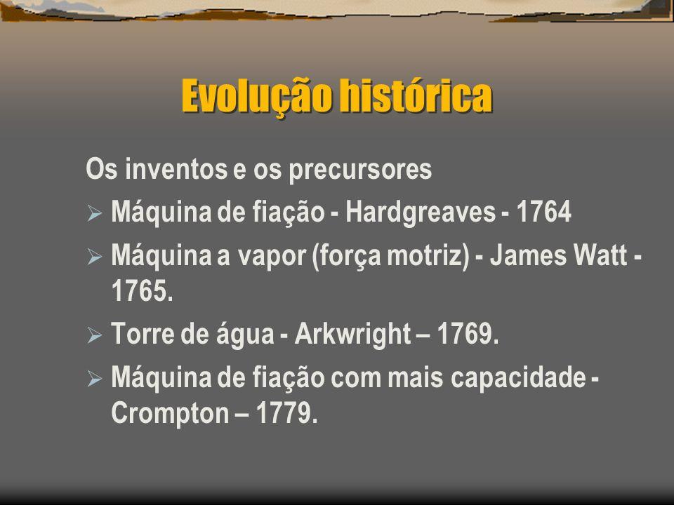 Evolução histórica Os inventos e os precursores Máquina de fiação - Hardgreaves - 1764 Máquina a vapor (força motriz) - James Watt - 1765. Torre de ág