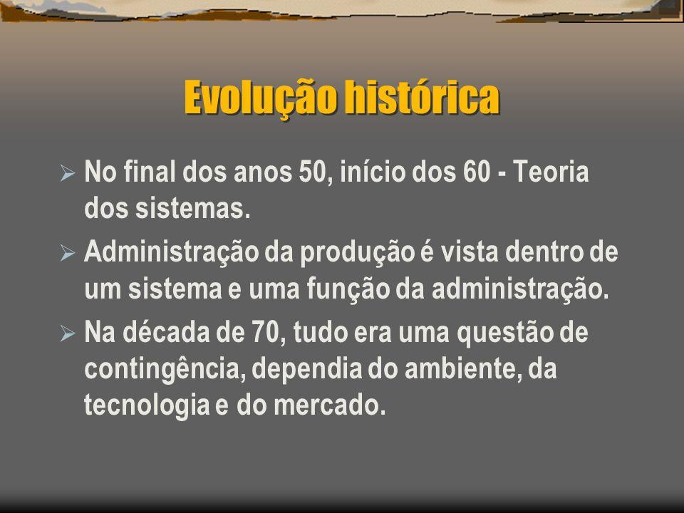 Evolução histórica No final dos anos 50, início dos 60 - Teoria dos sistemas. Administração da produção é vista dentro de um sistema e uma função da a
