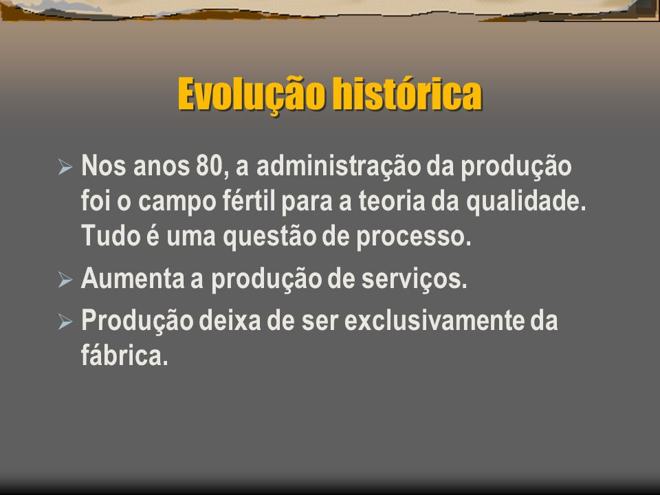 Evolução histórica Nos anos 80, a administração da produção foi o campo fértil para a teoria da qualidade. Tudo é uma questão de processo. Aumenta a p