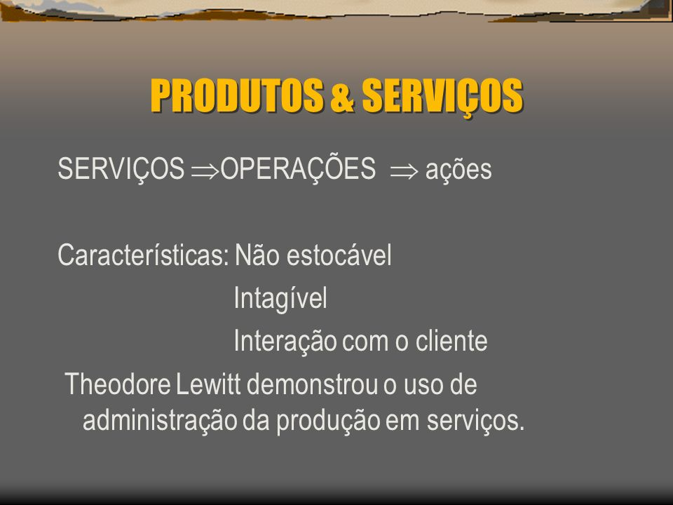 PRODUTOS & SERVIÇOS SERVIÇOS OPERAÇÕES ações Características: Não estocável Intagível Interação com o cliente Theodore Lewitt demonstrou o uso de admi