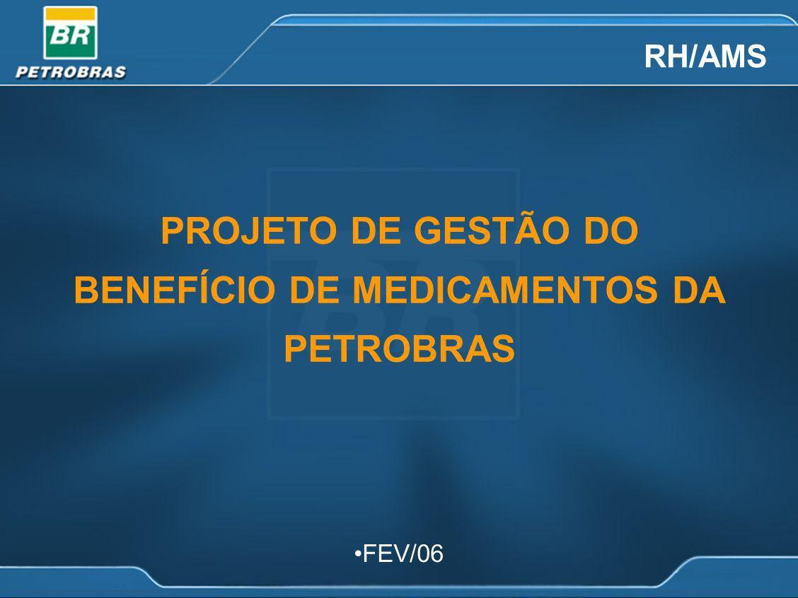 PROJETO DE GESTÃO DO BENEFÍCIO DE MEDICAMENTOS DA PETROBRAS RH/AMS FEV/06