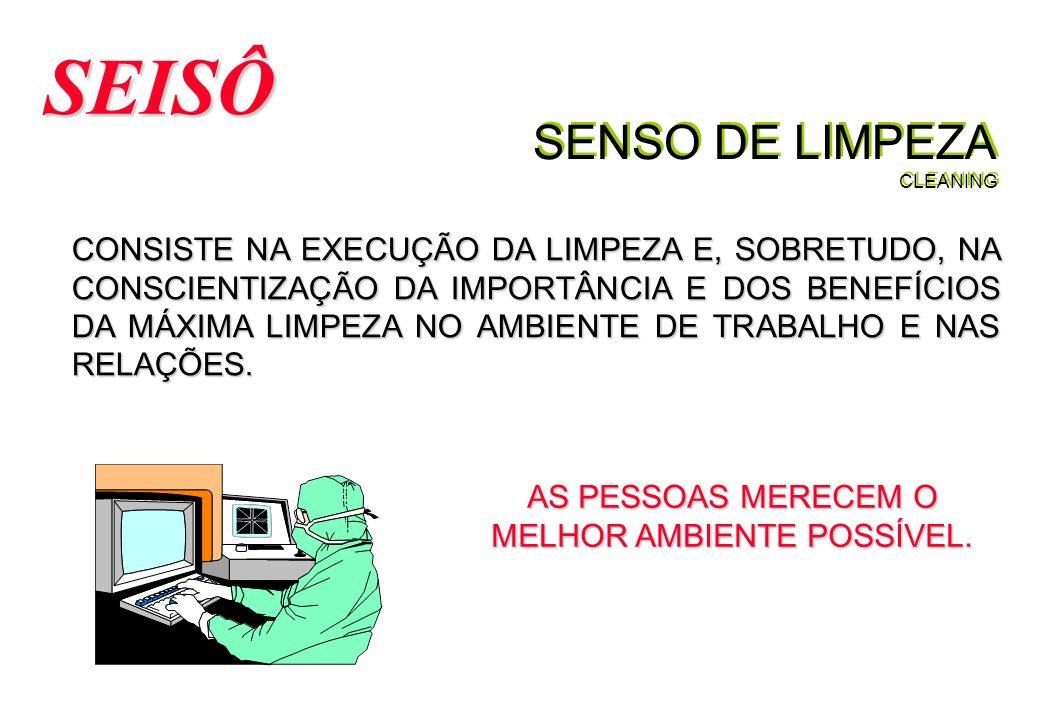 SENSO DE LIMPEZA CLEANING SEISÔ CONSISTE NA EXECUÇÃO DA LIMPEZA E, SOBRETUDO, NA CONSCIENTIZAÇÃO DA IMPORTÂNCIA E DOS BENEFÍCIOS DA MÁXIMA LIMPEZA NO AMBIENTE DE TRABALHO E NAS RELAÇÕES.