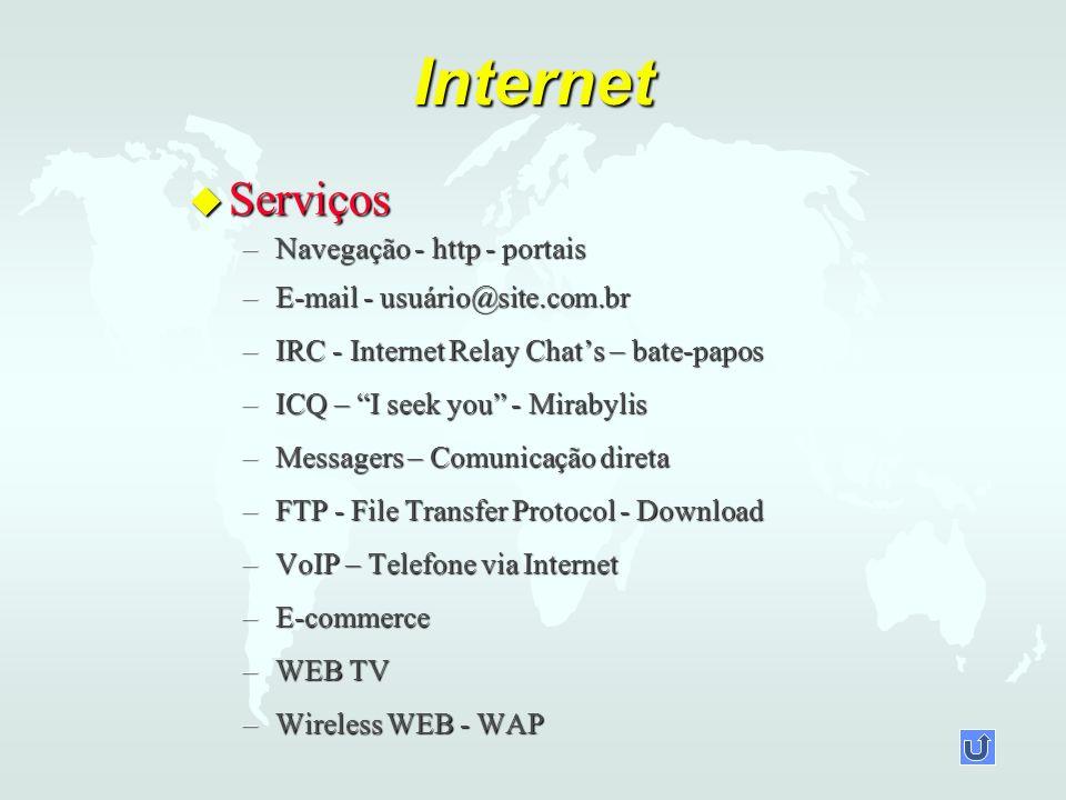 Internet u Serviços –Navegação - http - portais –E-mail - usuário@site.com.br –IRC - Internet Relay Chats – bate-papos –ICQ – I seek you - Mirabylis –Messagers – Comunicação direta –FTP - File Transfer Protocol - Download –VoIP – Telefone via Internet –E-commerce –WEB TV –Wireless WEB - WAP