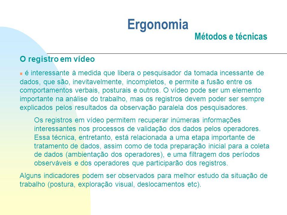 Ergonomia Métodos e técnicas O registro em vídeo n é interessante à medida que libera o pesquisador da tomada incessante de dados, que são, inevitavel
