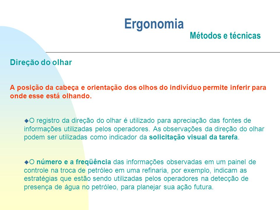 Ergonomia Métodos e técnicas Direção do olhar A posição da cabeça e orientação dos olhos do indivíduo permite inferir para onde esse está olhando. u O