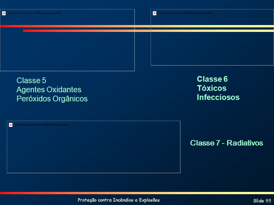 Proteção contra Incêndios e Explosões Slide 95 Classe 6 Tóxicos Infecciosos Classe 7 - Radiativos Classe 5 Agentes Oxidantes Peróxidos Orgânicos