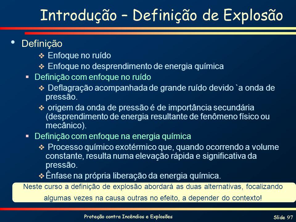 Proteção contra Incêndios e Explosões Slide 97 Introdução – Definição de Explosão Definição Enfoque no ruído Enfoque no desprendimento de energia quím