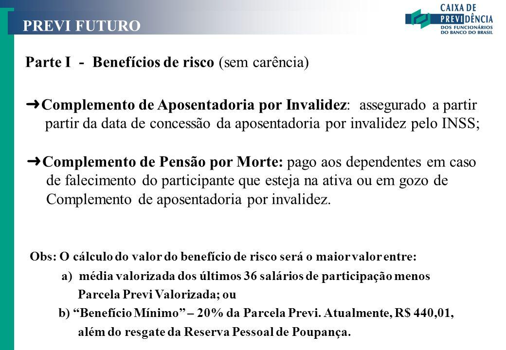 PREVI FUTURO Parte I - Benefícios de risco (sem carência) Obs: O cálculo do valor do benefício de risco será o maior valor entre: a) média valorizada