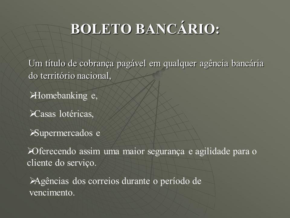 BOLETO BANCÁRIO: Um título de cobrança pagável em qualquer agência bancária do território nacional, Homebanking e, Casas lotéricas, Agências dos corre