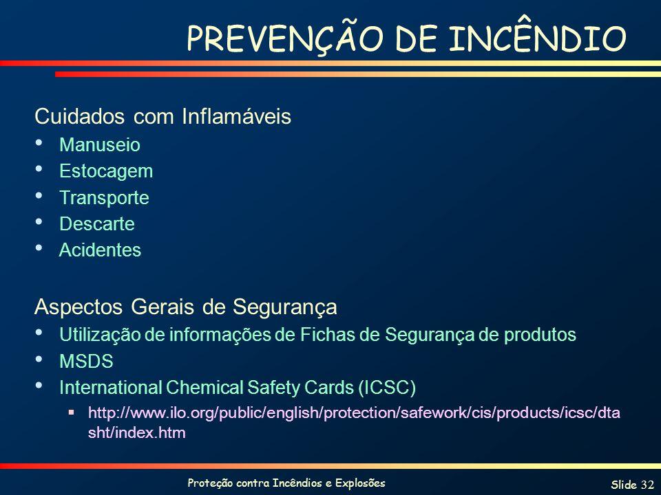 Proteção contra Incêndios e Explosões Slide 32 PREVENÇÃO DE INCÊNDIO Cuidados com Inflamáveis Manuseio Estocagem Transporte Descarte Acidentes Aspecto