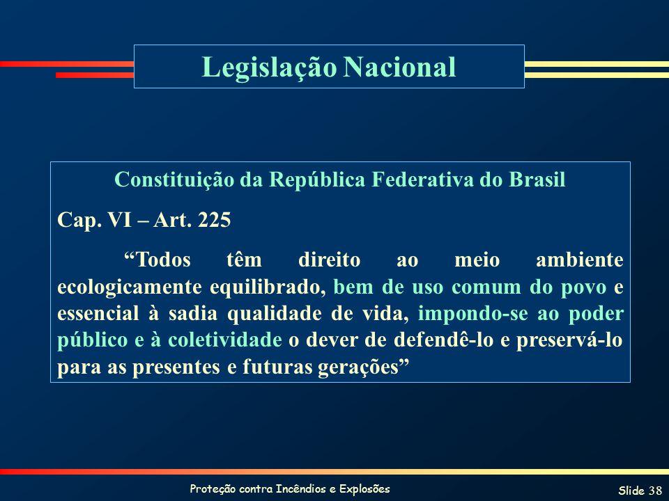 Proteção contra Incêndios e Explosões Slide 38 Legislação Nacional Constituição da República Federativa do Brasil Cap. VI – Art. 225 Todos têm direito