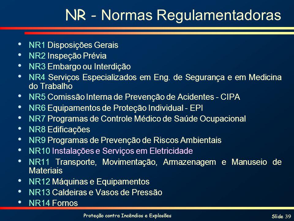 Proteção contra Incêndios e Explosões Slide 39 NR - Normas Regulamentadoras NR1 Disposições Gerais NR2 Inspeção Prévia NR3 Embargo ou Interdição NR4 S