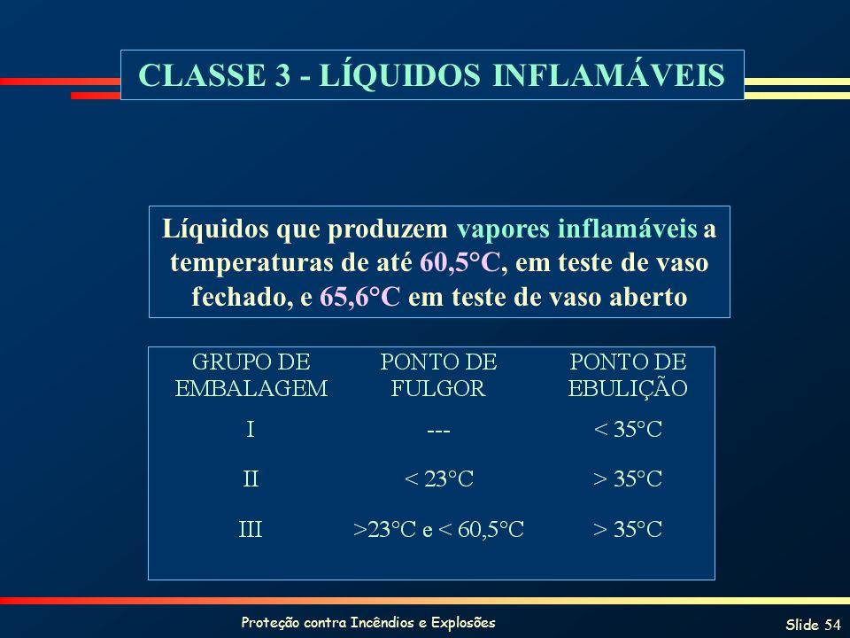 Proteção contra Incêndios e Explosões Slide 54 CLASSE 3 - LÍQUIDOS INFLAMÁVEIS Líquidos que produzem vapores inflamáveis a temperaturas de até 60,5°C,