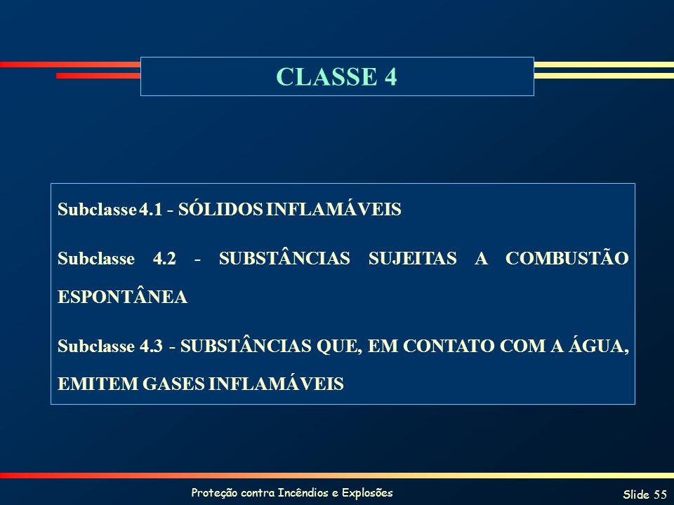 Proteção contra Incêndios e Explosões Slide 55 CLASSE 4 Subclasse 4.1 - SÓLIDOS INFLAMÁVEIS Subclasse 4.2 - SUBSTÂNCIAS SUJEITAS A COMBUSTÃO ESPONTÂNE