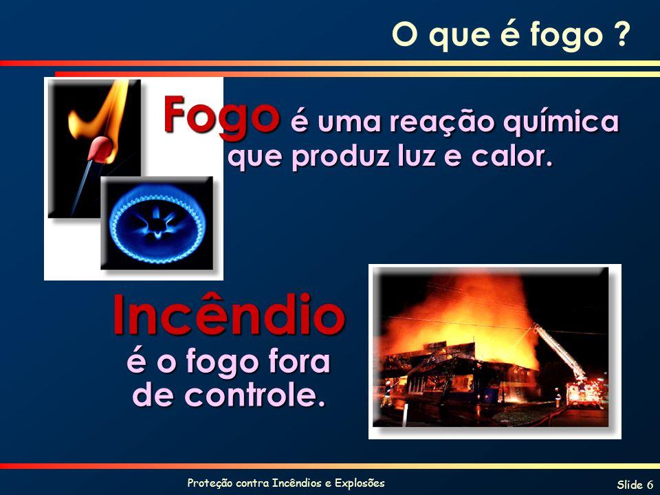 Proteção contra Incêndios e Explosões Slide 6 O que é fogo ? Fogo é uma reação química que produz luz e calor. Incêndio é o fogo fora de controle.