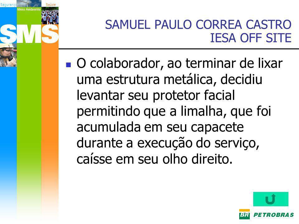 SegurançaSaúde Meio Ambiente SAMUEL PAULO CORREA CASTRO IESA OFF SITE O colaborador, ao terminar de lixar uma estrutura metálica, decidiu levantar seu