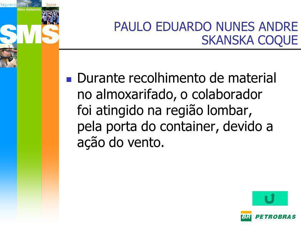 SegurançaSaúde Meio Ambiente PAULO EDUARDO NUNES ANDRE SKANSKA COQUE Durante recolhimento de material no almoxarifado, o colaborador foi atingido na r