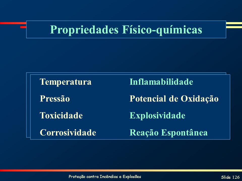 Proteção contra Incêndios e Explosões Slide 126 Propriedades Físico-químicas TemperaturaInflamabilidade PressãoPotencial de Oxidação ToxicidadeExplosi