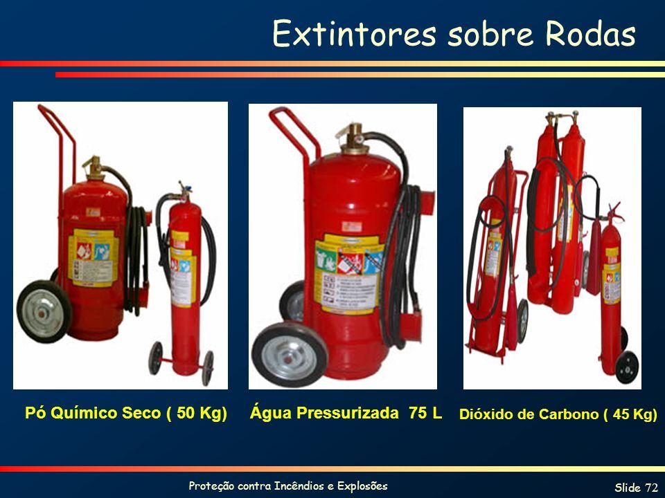 Proteção contra Incêndios e Explosões Slide 72 Extintores sobre Rodas Pó Químico Seco ( 50 Kg) Dióxido de Carbono ( 45 Kg) Água Pressurizada 75 L