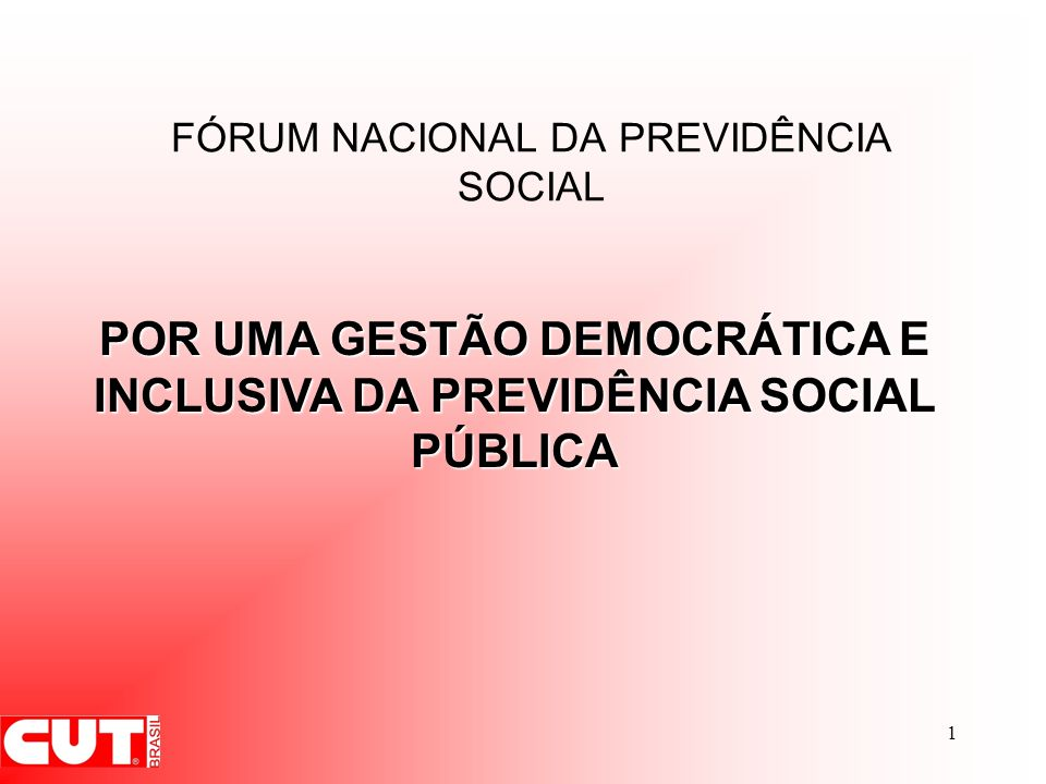 1 FÓRUM NACIONAL DA PREVIDÊNCIA SOCIAL POR UMA GESTÃO DEMOCRÁTICA E INCLUSIVA DA PREVIDÊNCIA SOCIAL PÚBLICA