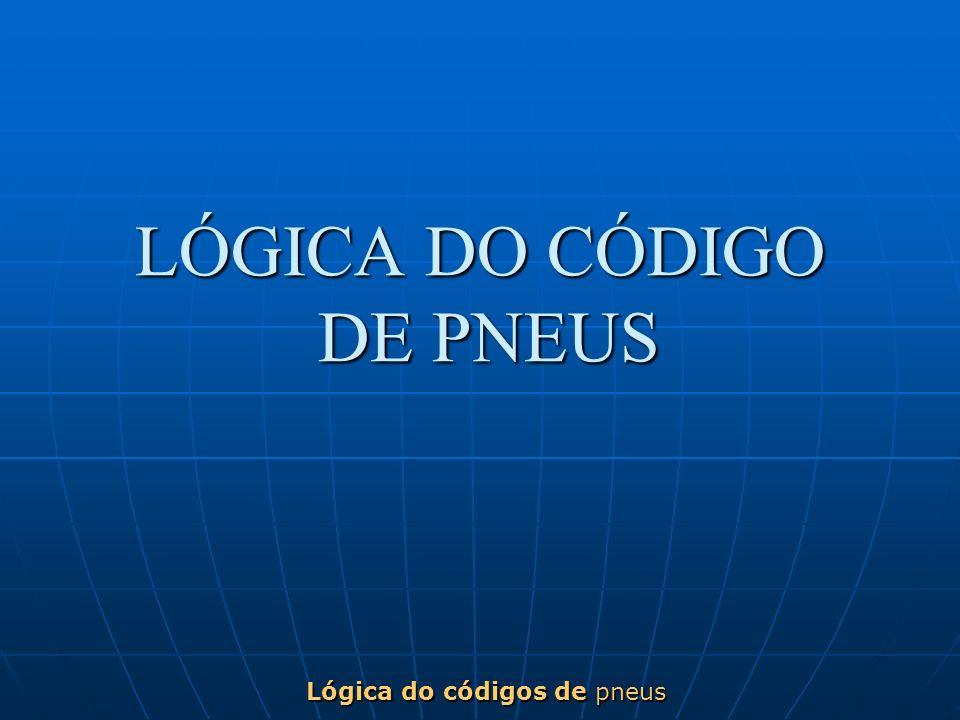 LÓGICA DO CÓDIGO DE PNEUS Lógica do códigos de pneus