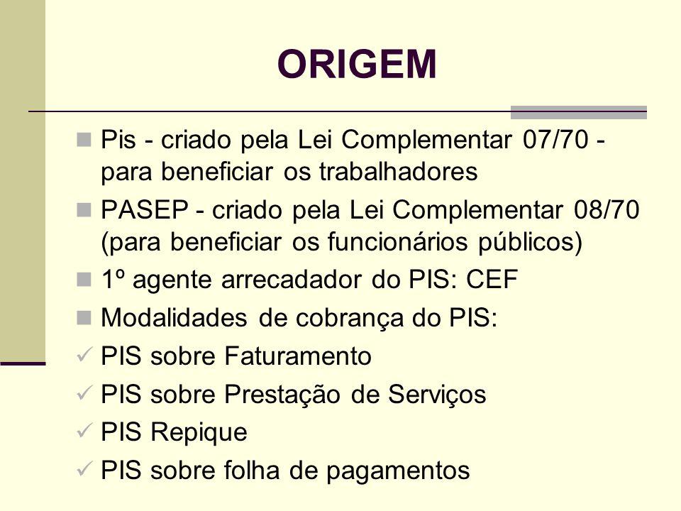 ORIGEM Pis - criado pela Lei Complementar 07/70 - para beneficiar os trabalhadores PASEP - criado pela Lei Complementar 08/70 (para beneficiar os func