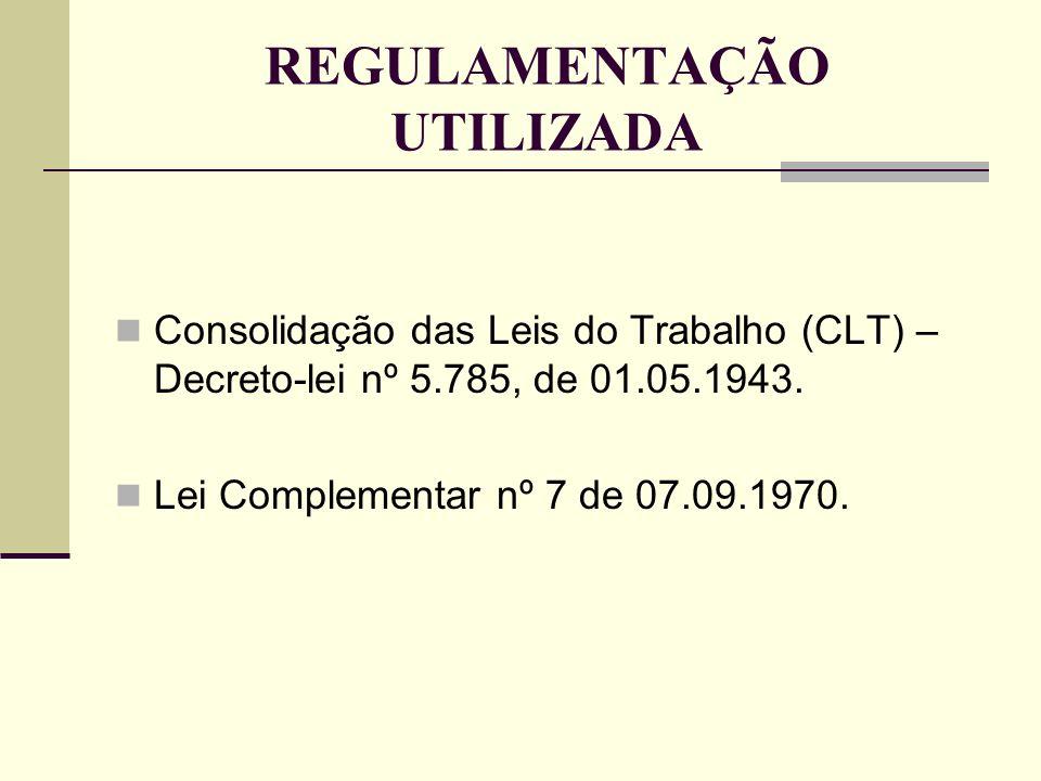 REGULAMENTAÇÃO UTILIZADA Consolidação das Leis do Trabalho (CLT) – Decreto-lei nº 5.785, de 01.05.1943. Lei Complementar nº 7 de 07.09.1970.