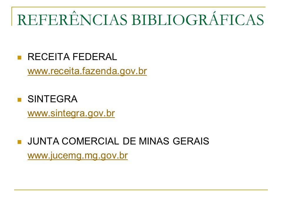 REFERÊNCIAS BIBLIOGRÁFICAS RECEITA FEDERAL www.receita.fazenda.gov.br SINTEGRA www.sintegra.gov.br JUNTA COMERCIAL DE MINAS GERAIS www.jucemg.mg.gov.b