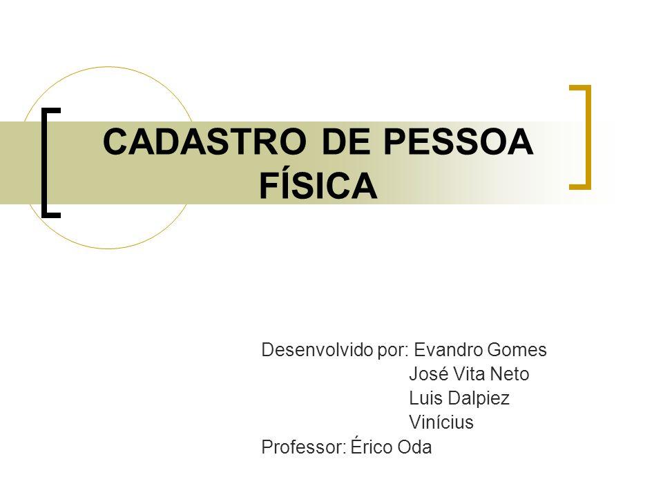 CADASTRO DE PESSOA FÍSICA Desenvolvido por: Evandro Gomes José Vita Neto Luis Dalpiez Vinícius Professor: Érico Oda