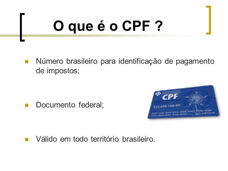 O que é o CPF ? Número brasileiro para identificação de pagamento de impostos; Documento federal; Válido em todo território brasileiro.