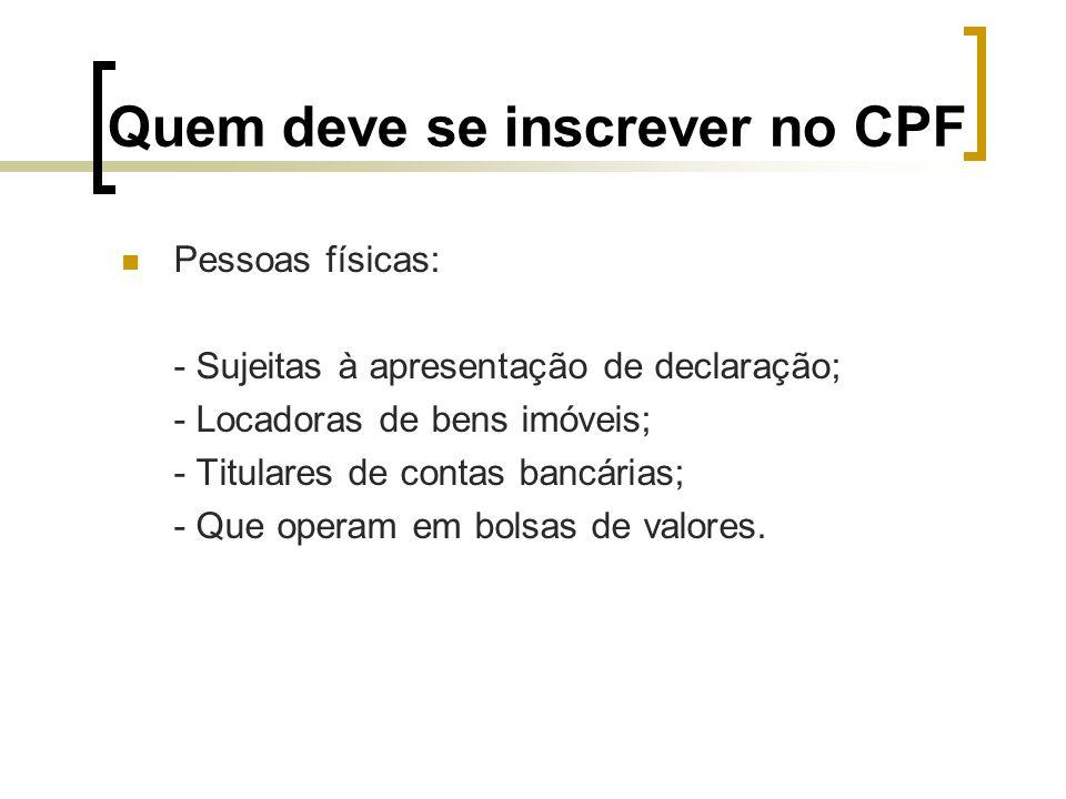 Quem deve se inscrever no CPF Pessoas físicas: - Sujeitas à apresentação de declaração; - Locadoras de bens imóveis; - Titulares de contas bancárias;