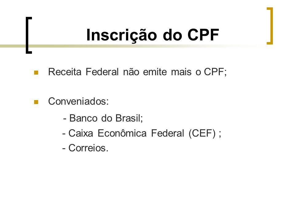 Inscrição do CPF Receita Federal não emite mais o CPF; Conveniados: - Banco do Brasil; - Caixa Econômica Federal (CEF) ; - Correios.