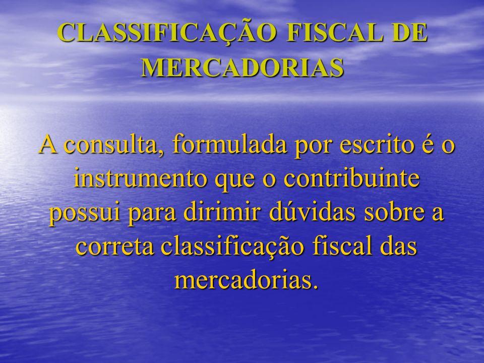 CLASSIFICAÇÃO FISCAL DE MERCADORIAS A consulta, formulada por escrito é o instrumento que o contribuinte possui para dirimir dúvidas sobre a correta c