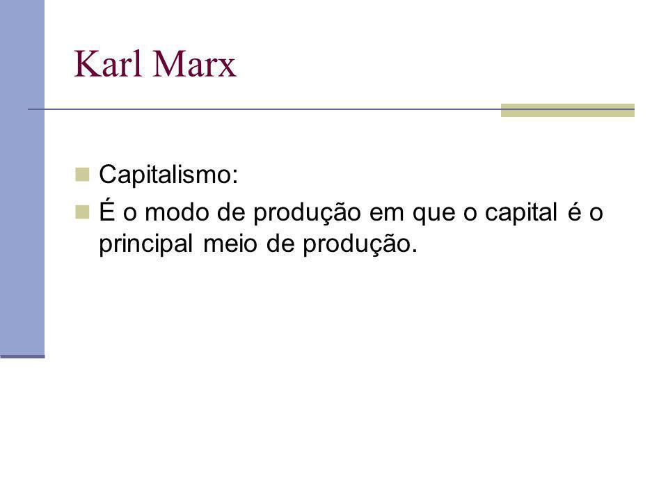 Karl Marx Capitalismo: É o modo de produção em que o capital é o principal meio de produção.