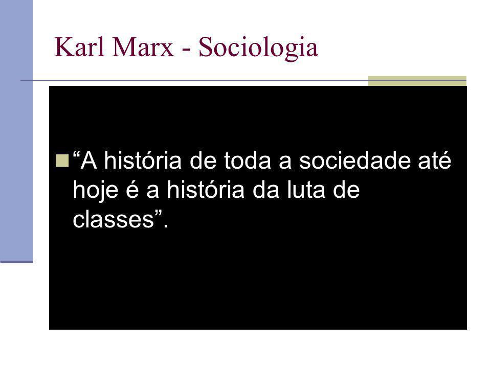 Karl Marx - Sociologia A história de toda a sociedade até hoje é a história da luta de classes.