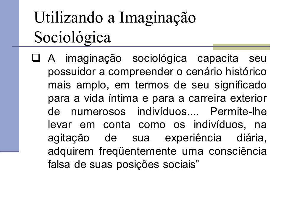 Utilizando a Imaginação Sociológica A imaginação sociológica capacita seu possuidor a compreender o cenário histórico mais amplo, em termos de seu sig