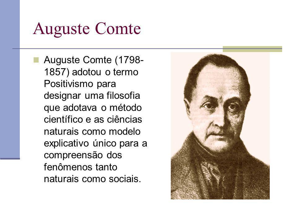 Auguste Comte Auguste Comte (1798- 1857) adotou o termo Positivismo para designar uma filosofia que adotava o método científico e as ciências naturais